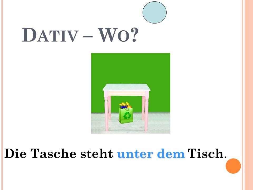 D ATIV – W O ? unter dem Die Tasche steht unter dem Tisch.