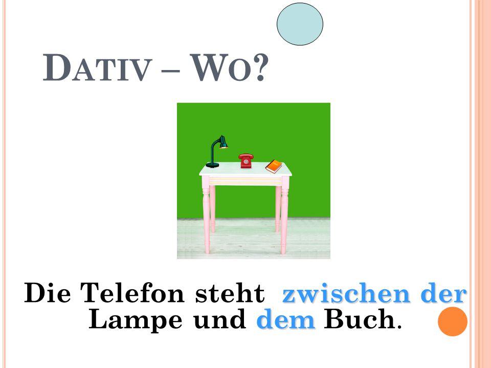 D ATIV – W O ? zwischen der dem Die Telefon steht zwischen der Lampe und dem Buch.