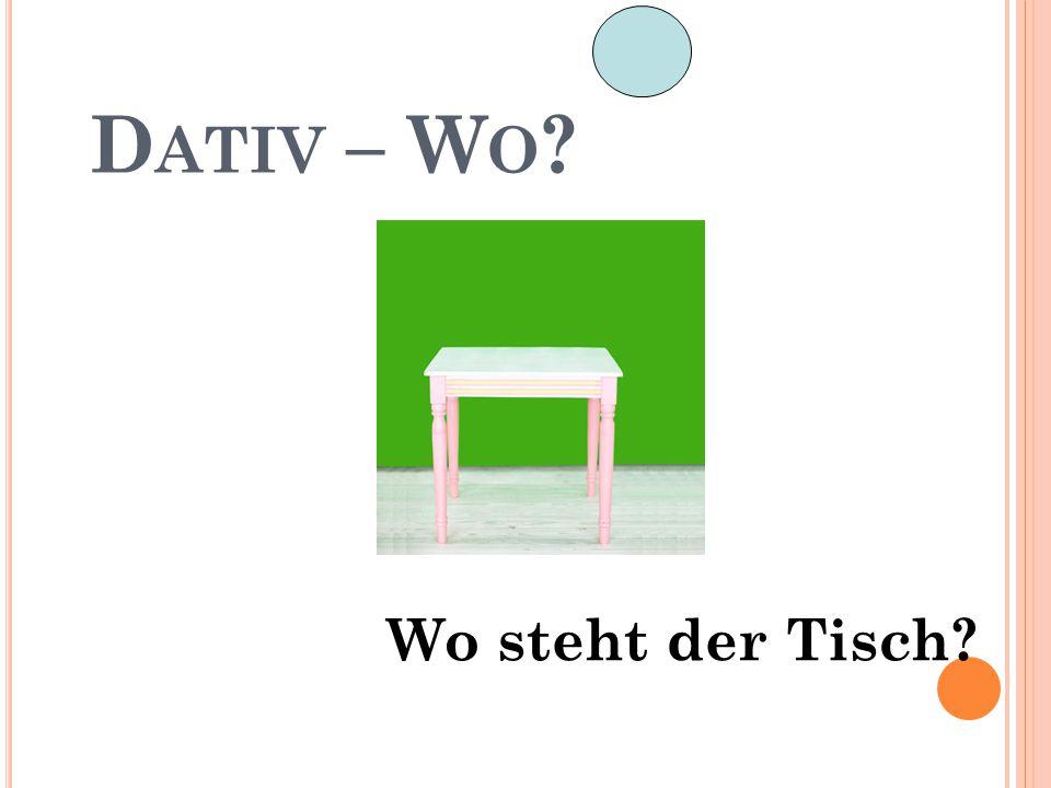 D ATIV – W O ? Wo steht der Tisch?