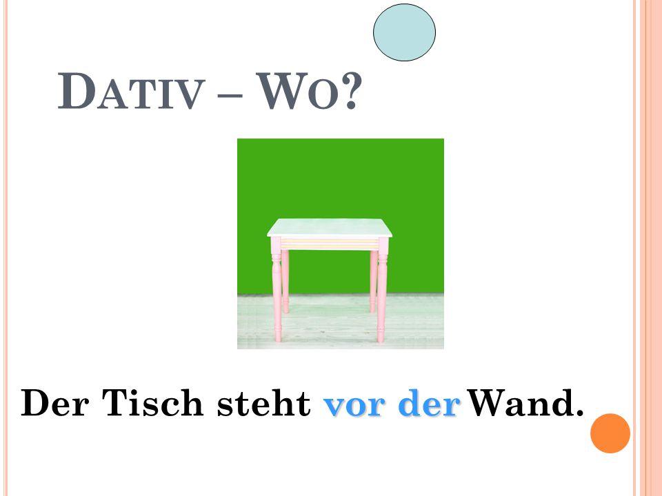 D ATIV – W O ? vor der Der Tisch steht vor der Wand.