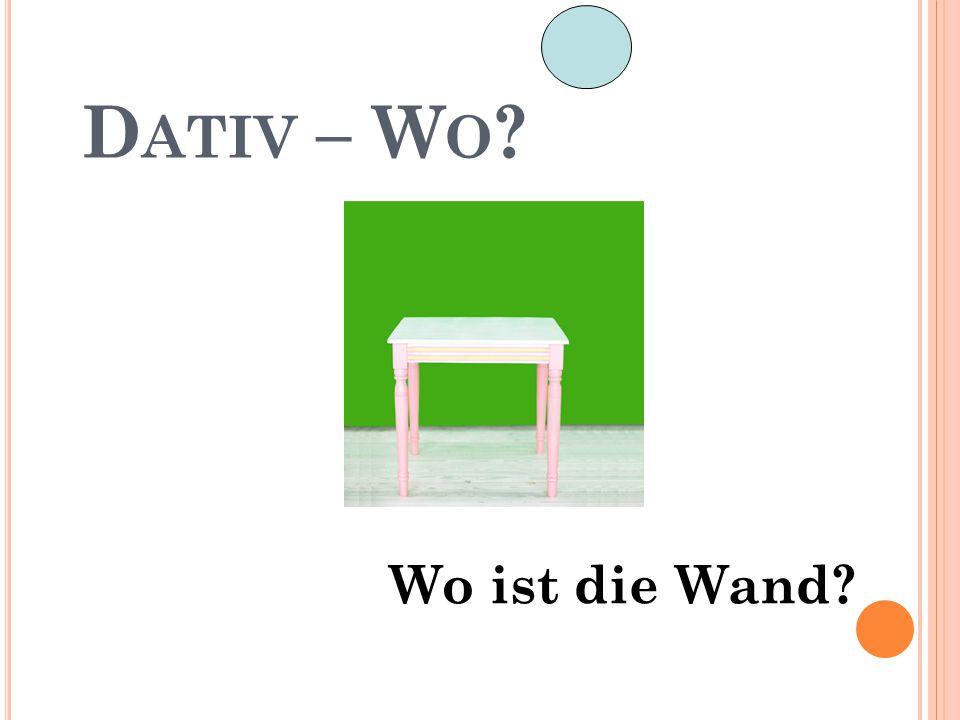 D ATIV – W O ? hinter dem Die Wand ist hinter dem Tisch.