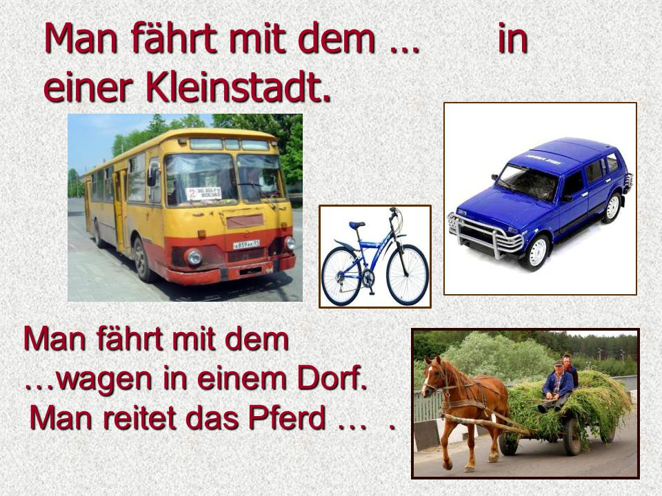 Man fährt mit dem … in einer Kleinstadt. Man fährt mit dem …wagen in einem Dorf. Man reitet das Pferd ….