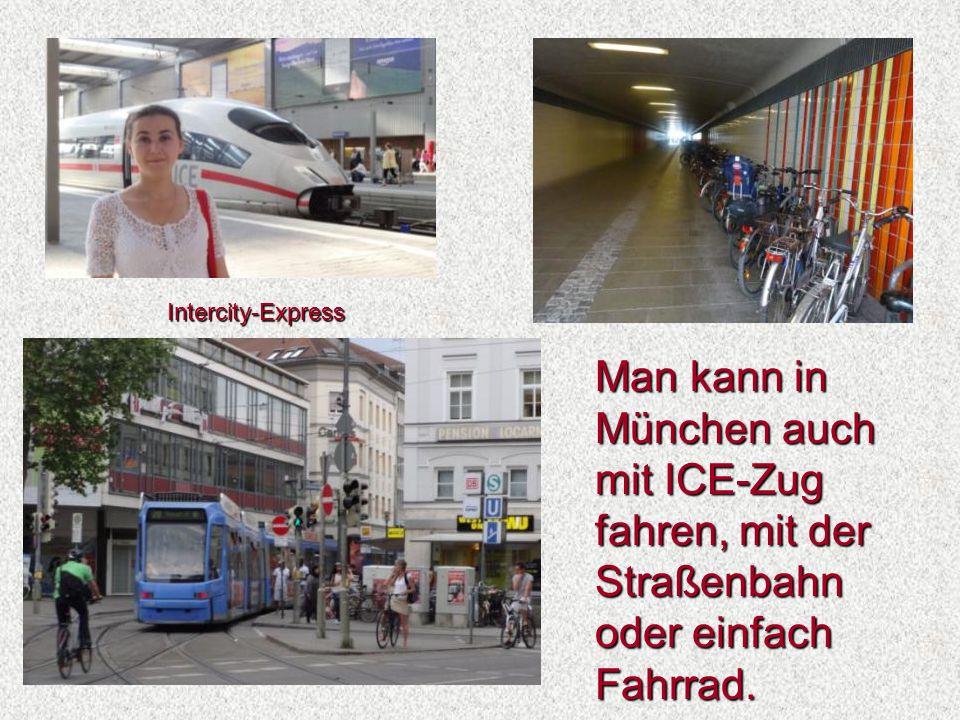 Man kann in München auch mit ICE-Zug fahren, mit der Straßenbahn oder einfach Fahrrad. Intercity-Express