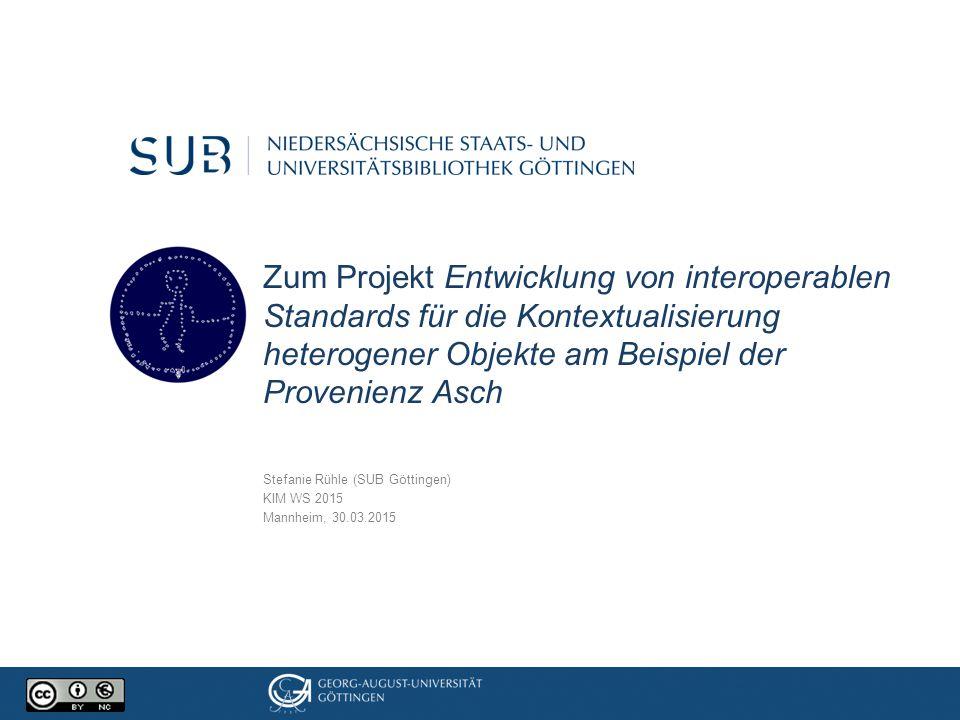 Zum Projekt Entwicklung von interoperablen Standards für die Kontextualisierung heterogener Objekte am Beispiel der Provenienz Asch Stefanie Rühle (SU