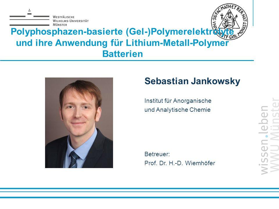 Name: der Referentin / des Referenten Polyphosphazen-basierte (Gel-)Polymerelektrolyte und ihre Anwendung für Lithium-Metall-Polymer Batterien Sebasti