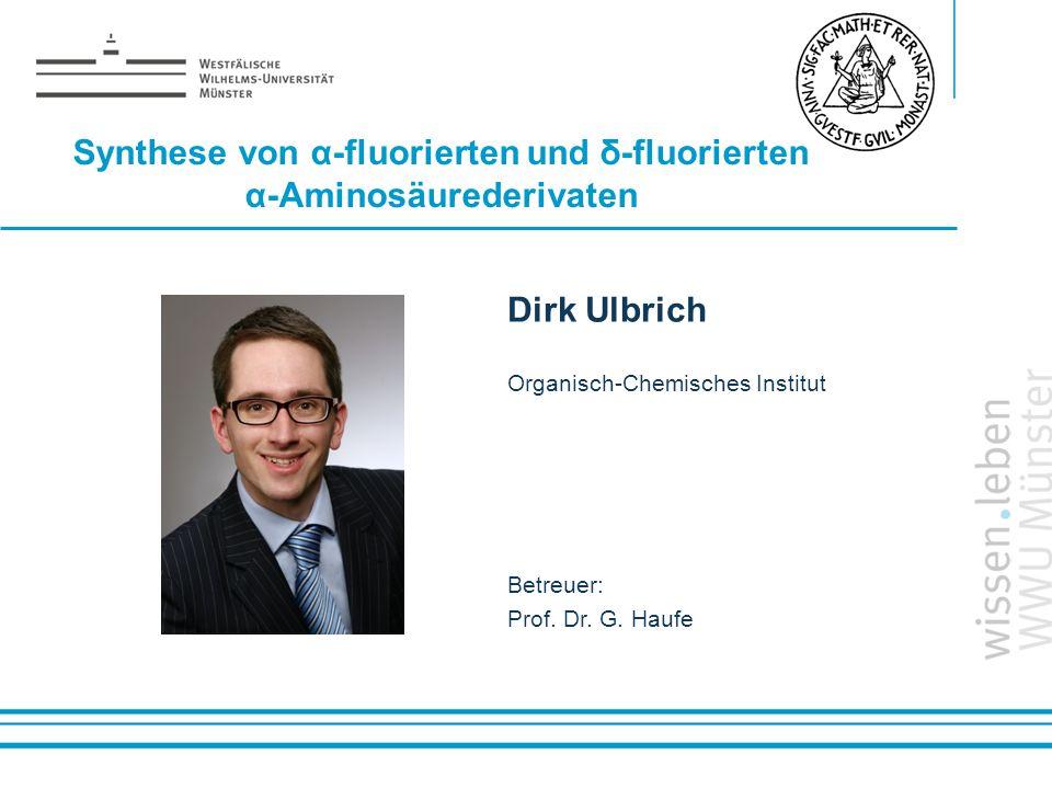 Name: der Referentin / des Referenten Synthese von α-fluorierten und δ-fluorierten α-Aminosäurederivaten Dirk Ulbrich Organisch-Chemisches Institut Be