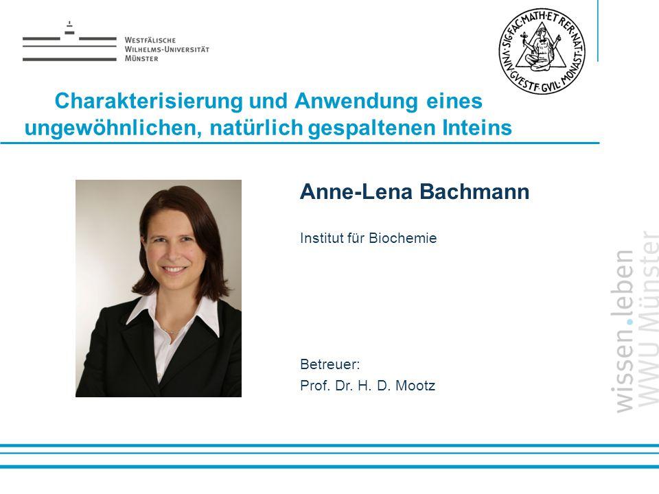 Name: der Referentin / des Referenten Charakterisierung und Anwendung eines ungewöhnlichen, natürlich gespaltenen Inteins Anne-Lena Bachmann Institut