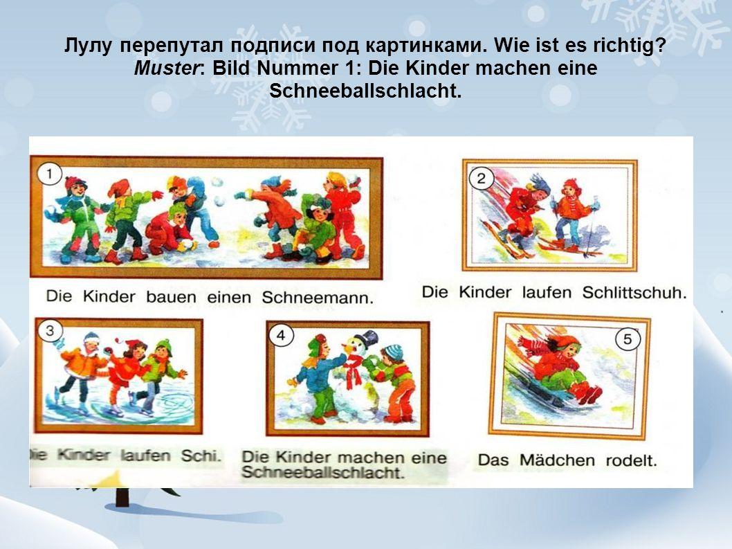 Лулу перепутал подписи под картинками. Wie ist es richtig? Muster: Bild Nummer 1: Die Kinder machen eine Schneeballschlacht.