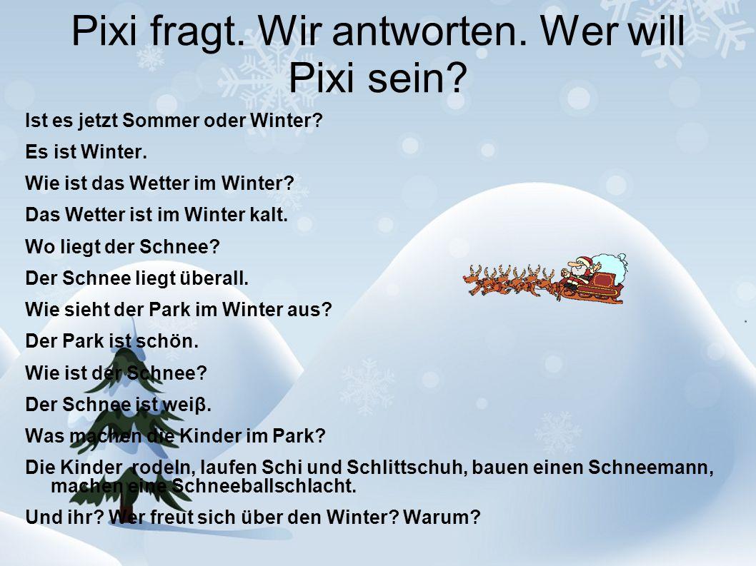 Pixi fragt. Wir antworten. Wer will Pixi sein? Ist es jetzt Sommer oder Winter? Es ist Winter. Wie ist das Wetter im Winter? Das Wetter ist im Winter