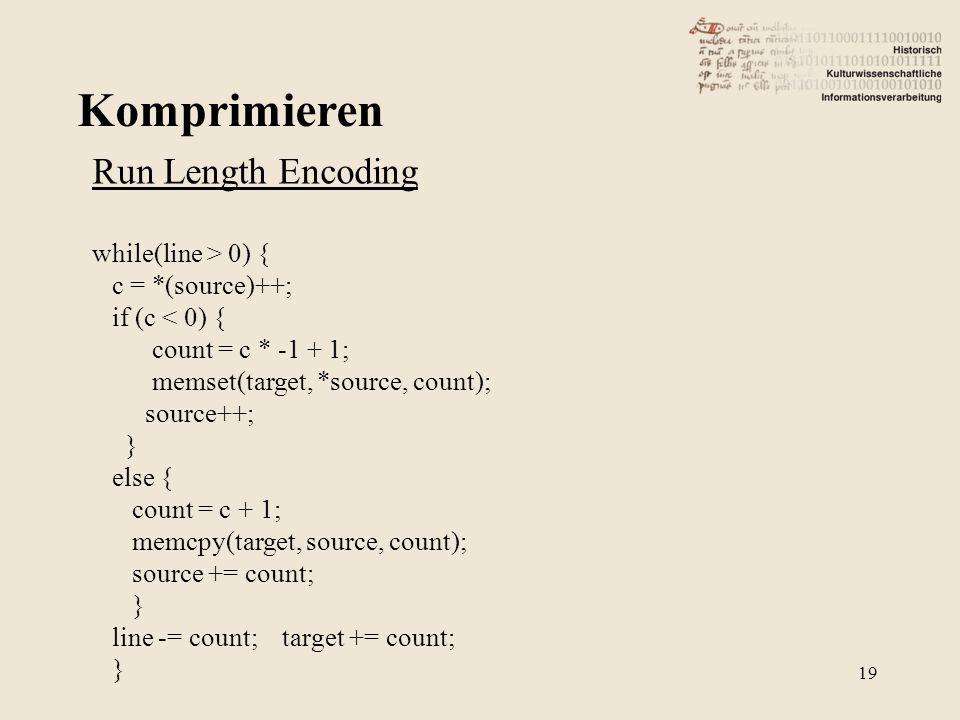 Komprimieren 19 Run Length Encoding while(line > 0) { c = *(source)++; if (c < 0) { count = c * -1 + 1; memset(target, *source, count); source++; } else { count = c + 1; memcpy(target, source, count); source += count; } line -= count; target += count; }