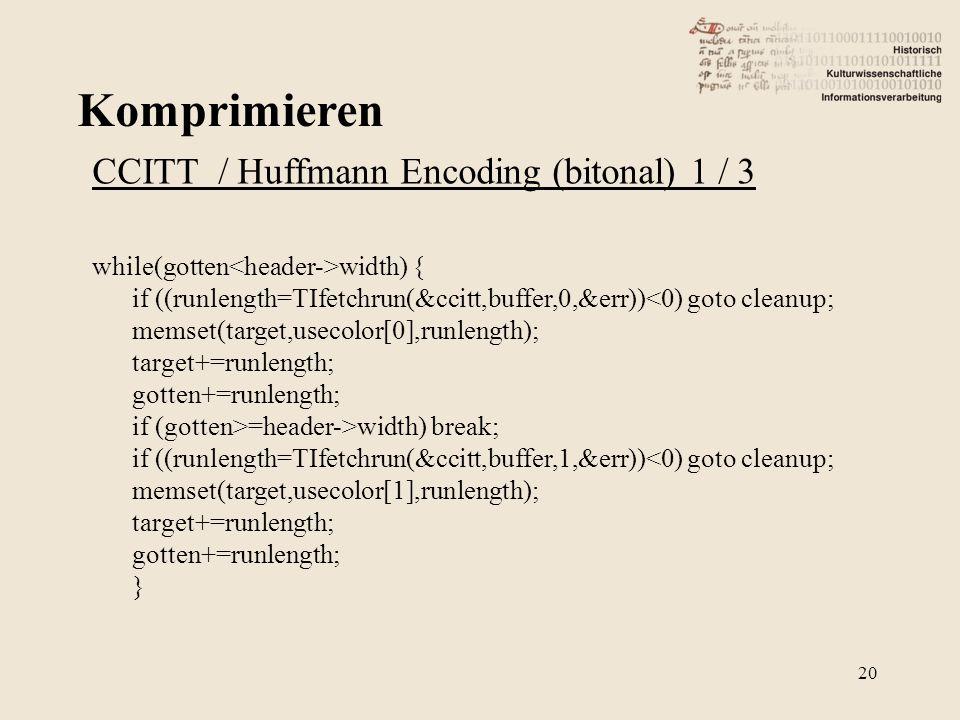Komprimieren 20 CCITT / Huffmann Encoding (bitonal) 1 / 3 while(gotten width) { if ((runlength=TIfetchrun(&ccitt,buffer,0,&err))<0) goto cleanup; mems