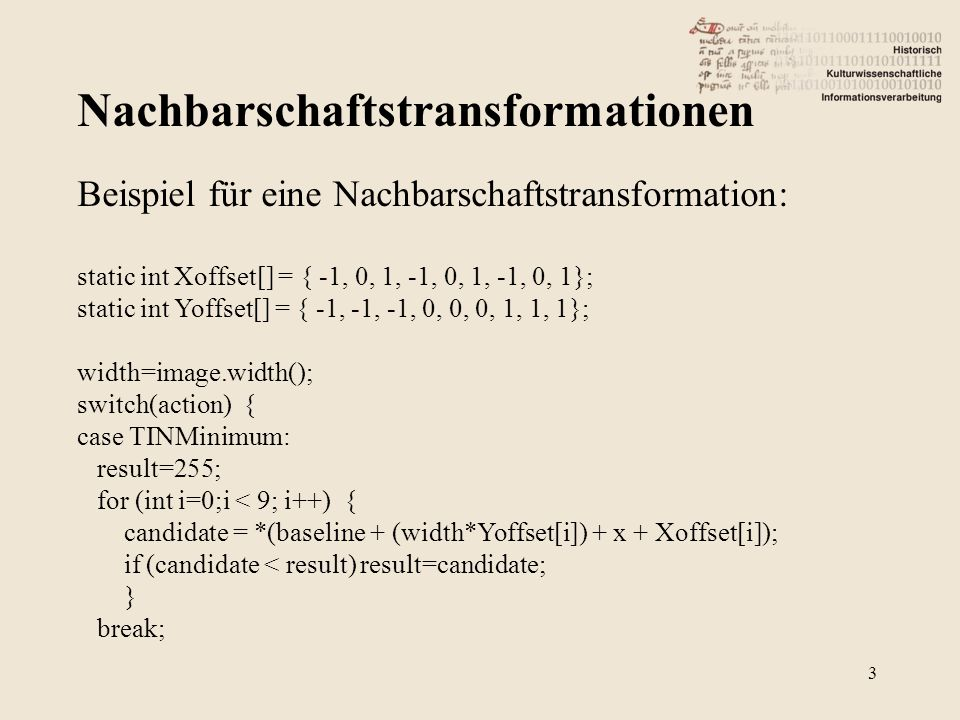 Komprimieren 24 Lempel-Ziv & Welch (LZW) 2 / 2 static int shifts[4][8] = { 7, 6, 5, 4, 3, 2, 1, 0, 14, 13, 12, 11, 10, 9, 8, 7, 13, 12, 11, 10, 9, 8, 7, 6, 12, 11, 10, 9, 8, 7, 6, 5 }; int raw, use; use = lzw->lzwbits >> 3; if (use >=max) return TiffLZWEOI; raw = (raster[use] << 8) + (raster[use + 1]); if (lzw->lzwcs>9) raw= (raw<<8) + (raster[use + 2]); raw >>= shifts[lzw->lzwcs-9][lzw->lzwbits % 8]; lzw->lzwbits += lzw->lzwcs; return (raw&lzw->lzwmask);