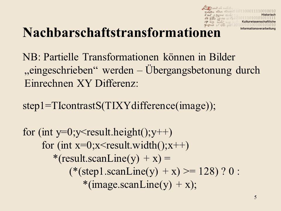 """Nachbarschaftstransformationen 5 NB: Partielle Transformationen können in Bilder """"eingeschrieben werden – Übergangsbetonung durch Einrechnen XY Differenz: step1=TIcontrastS(TIXYdifference(image)); for (int y=0;y<result.height();y++) for (int x=0;x<result.width();x++) *(result.scanLine(y) + x) = (*(step1.scanLine(y) + x) >= 128) ."""