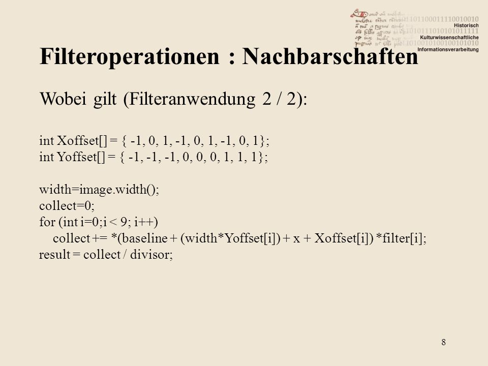 Filteroperationen : Nachbarschaften 8 Wobei gilt (Filteranwendung 2 / 2): int Xoffset[] = { -1, 0, 1, -1, 0, 1, -1, 0, 1}; int Yoffset[] = { -1, -1, -1, 0, 0, 0, 1, 1, 1}; width=image.width(); collect=0; for (int i=0;i < 9; i++) collect += *(baseline + (width*Yoffset[i]) + x + Xoffset[i]) *filter[i]; result = collect / divisor;