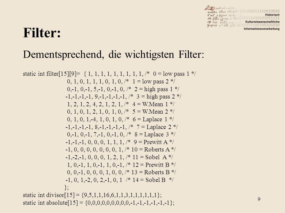 Filter: 9 Dementsprechend, die wichtigsten Filter: static int filter[15][9]= { 1, 1, 1, 1, 1, 1, 1, 1, 1, /* 0 = low pass 1 */ 0, 1, 0, 1, 1, 1, 0, 1, 0, /* 1 = low pass 2 */ 0,-1, 0,-1, 5,-1, 0,-1, 0, /* 2 = high pass 1 */ -1,-1,-1,-1, 9,-1,-1,-1,-1, /* 3 = high pass 2 */ 1, 2, 1, 2, 4, 2, 1, 2, 1, /* 4 = W.Mean 1 */ 0, 1, 0, 1, 2, 1, 0, 1, 0, /* 5 = W.Mean 2 */ 0, 1, 0, 1,-4, 1, 0, 1, 0, /* 6 = Laplace 1 */ -1,-1,-1,-1, 8,-1,-1,-1,-1, /* 7 = Laplace 2 */ 0,-1, 0,-1, 7,-1, 0,-1, 0, /* 8 = Laplace 3 */ -1,-1,-1, 0, 0, 0, 1, 1, 1, /* 9 = Prewitt A */ -1, 0, 0, 0, 0, 0, 0, 0, 1, /* 10 = Roberts A */ -1,-2,-1, 0, 0, 0, 1, 2, 1, /* 11 = Sobel A */ 1, 0,-1, 1, 0,-1, 1, 0,-1, /* 12 = Prewitt B */ 0, 0,-1, 0, 0, 0, 1, 0, 0, /* 13 = Roberts B */ -1, 0, 1,-2, 0, 2,-1, 0, 1 /* 14 = Sobel B */ }; static int divisor[15] = {9,5,1,1,16,6,1,1,3,1,1,1,1,1,1}; static int absolute[15] = {0,0,0,0,0,0,0,0,0,-1,-1,-1,-1,-1,-1};