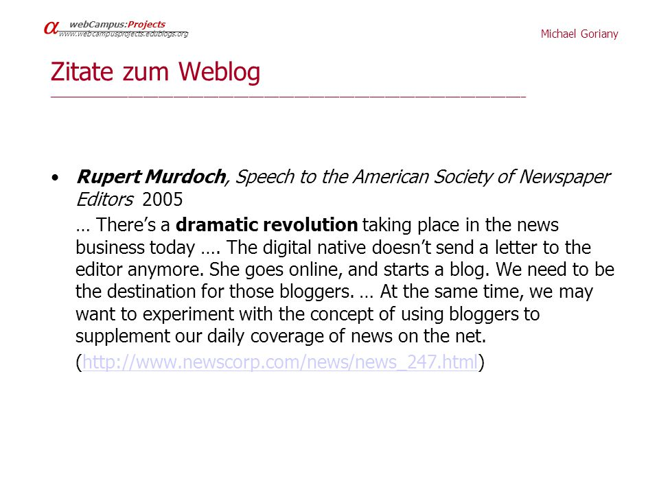 Michael Goriany   webCampus:Projects www.webcampusprojects.edublogs.org Zitat zu Medienrevolution/social networks _______________________________________________________________________________________________________- Rupert Murdoch, Speech to the American Society of Newspaper Editors,2005 … There's a dramatic revolution taking place in the news business today … 44 percent use a portal at least once a day for news, just 19 percent use a printed newspaper … they want to be able to use the information in a larger community – to talk about, to debate, to question, and even to meet the people who think about the world in similar or different ways….