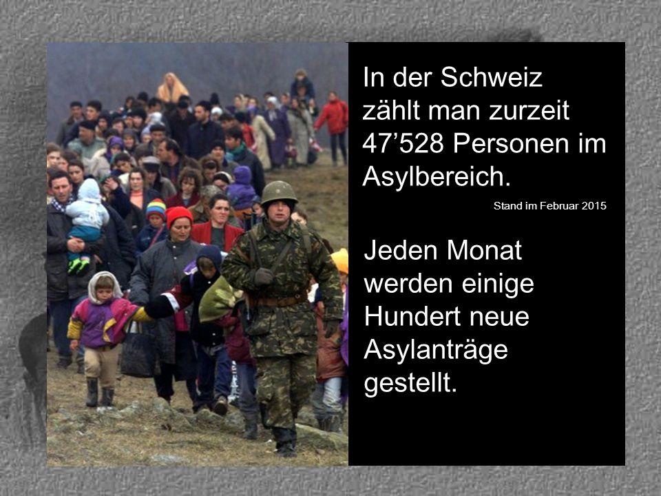 In der Schweiz zählt man zurzeit 47'528 Personen im Asylbereich. Stand im Februar 2015 Jeden Monat werden einige Hundert neue Asylanträge gestellt.