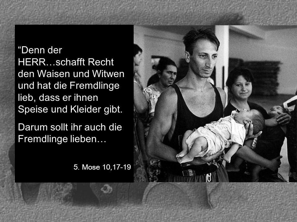 """""""Denn der HERR…schafft Recht den Waisen und Witwen und hat die Fremdlinge lieb, dass er ihnen Speise und Kleider gibt. Darum sollt ihr auch die Fremdl"""