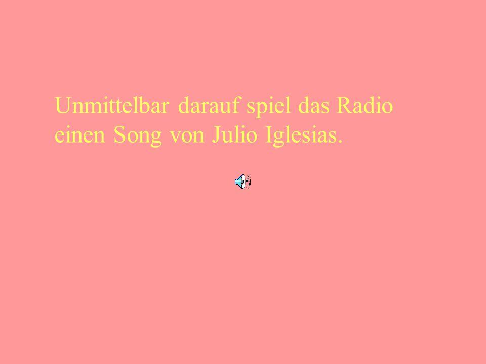 Unmittelbar darauf spiel das Radio einen Song von Julio Iglesias.