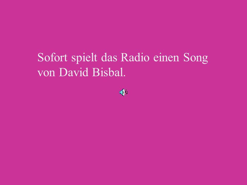 Sofort spielt das Radio einen Song von David Bisbal.