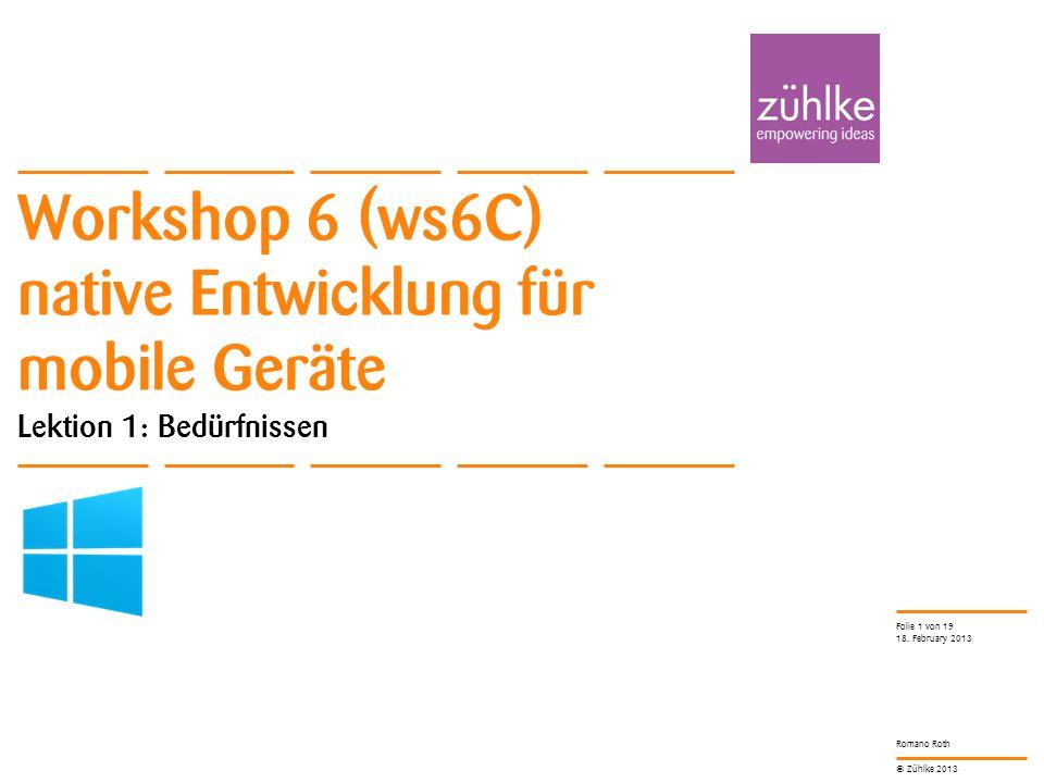 © Zühlke 2013 Romano Roth Workshop 6 (ws6C) native Entwicklung für mobile Geräte Lektion 1: Bedürfnissen 18. February 2013 Folie 1 von 19