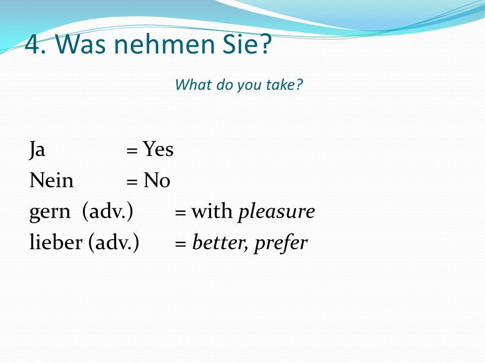 4. Was nehmen Sie? What do you take? Ja = Yes Nein= No gern (adv.)= with pleasure lieber (adv.)= better, prefer