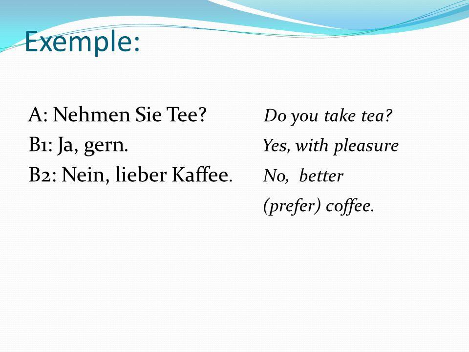 Exemple: A: Nehmen Sie Tee? Do you take tea? B1: Ja, gern. Yes, with pleasure B2: Nein, lieber Kaffee. No, better (prefer) coffee.