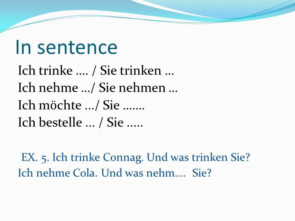In sentence Ich trinke …. / Sie trinken … Ich nehme …/ Sie nehmen … Ich m ӧ chte.../ Sie ……. Ich bestelle... / Sie..... EX. 5. Ich trinke Connag. Und