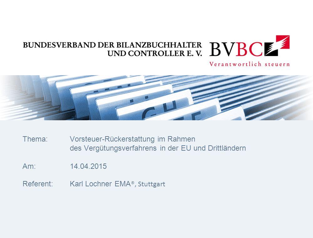 Thema:Vorsteuer-Rückerstattung im Rahmen des Vergütungsverfahrens in der EU und Drittländern Am:14.04.2015 Referent:Karl Lochner EMA ®, Stuttgart