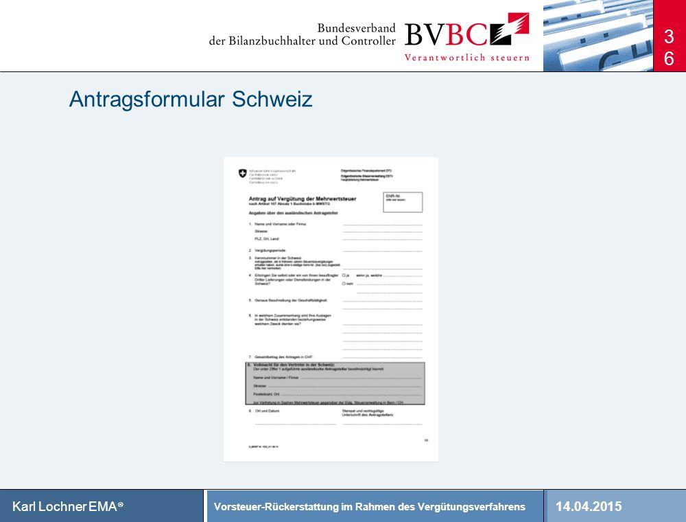14.04.2015 Vorsteuer-Rückerstattung im Rahmen des Vergütungsverfahrens Karl Lochner EMA ® Antragsformular Schweiz 36