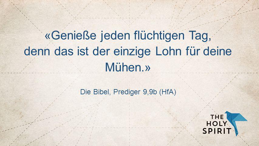 KURZER VERS - ZENTRIERT «Genieße jeden flüchtigen Tag, denn das ist der einzige Lohn für deine Mühen.» Die Bibel, Prediger 9,9b (HfA)