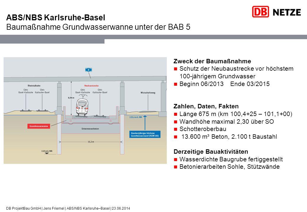 ABS/NBS Karlsruhe-Basel Baumaßnahme Grundwasserwanne unter der BAB 5 DB ProjektBau GmbH | Jens Friemel | ABS/NBS Karlsruhe–Basel | 23.06.2014 Zweck de