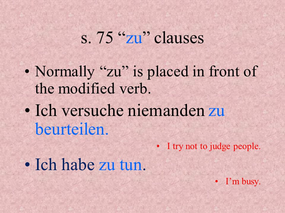 s.75 zu clauses In the case of separable prefix verbs, zu becomes part of the verb.