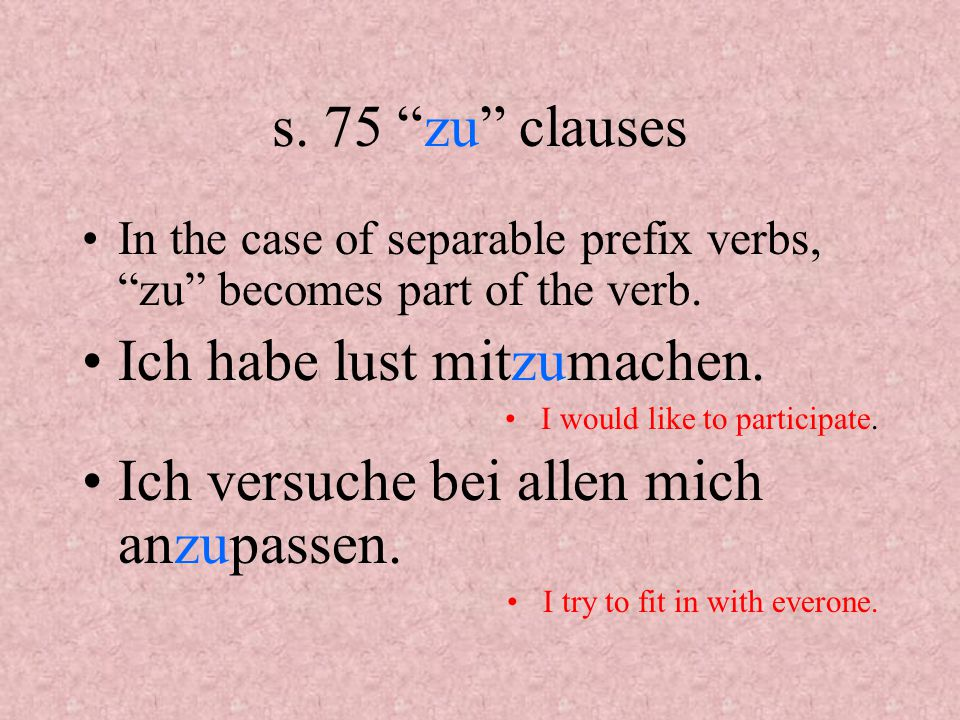 s. 75 zu clauses In the case of separable prefix verbs, zu becomes part of the verb.