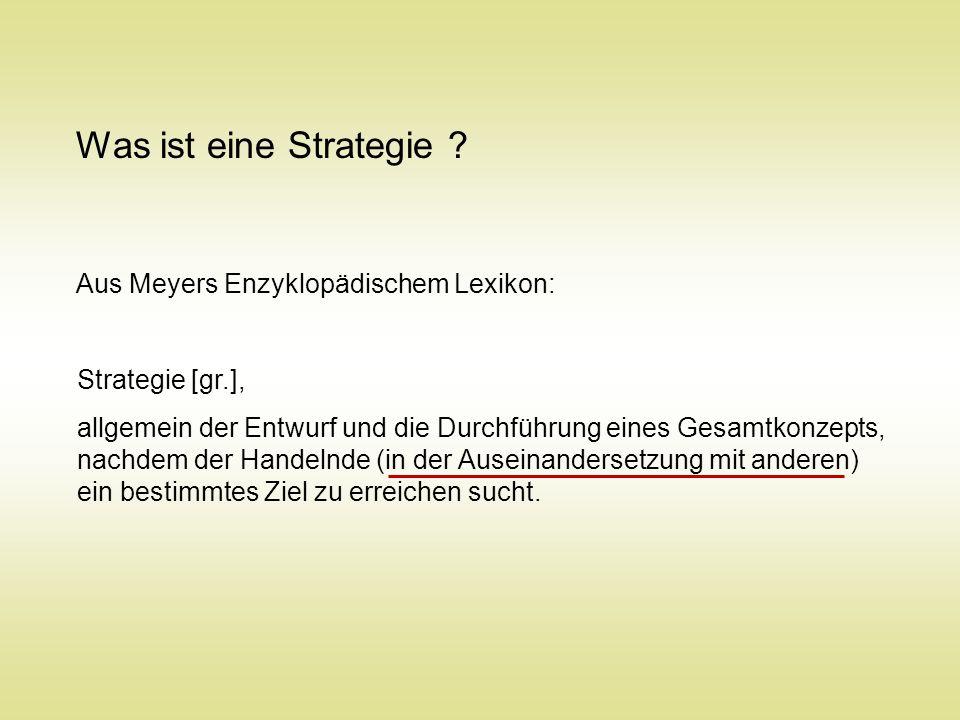 Was ist eine Strategie ? Aus Meyers Enzyklopädischem Lexikon: Strategie [gr.], allgemein der Entwurf und die Durchführung eines Gesamtkonzepts, nachde