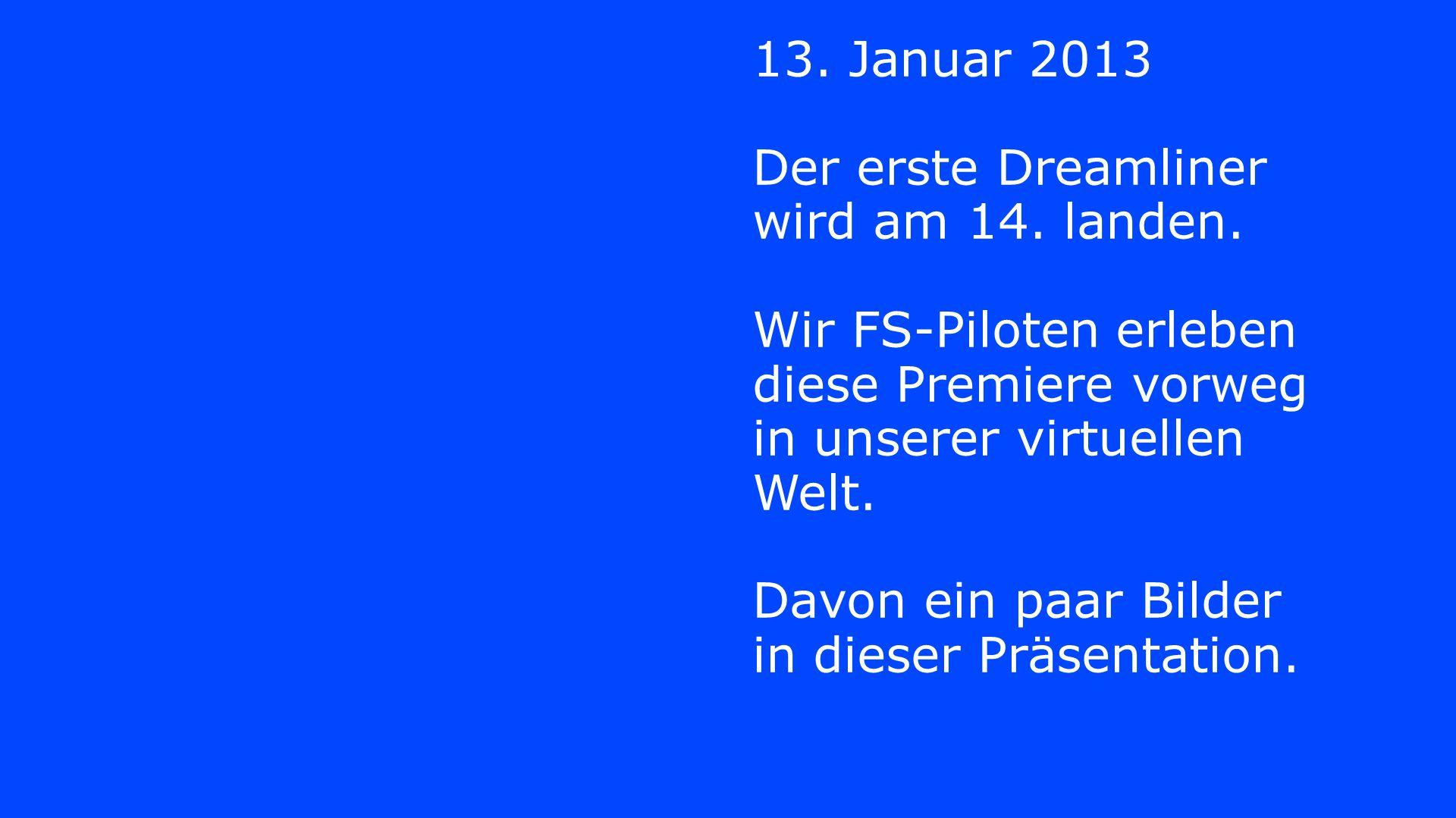 13. Januar 2013 Der erste Dreamliner wird am 14. landen. Wir FS-Piloten erleben diese Premiere vorweg in unserer virtuellen Welt. Davon ein paar Bilde
