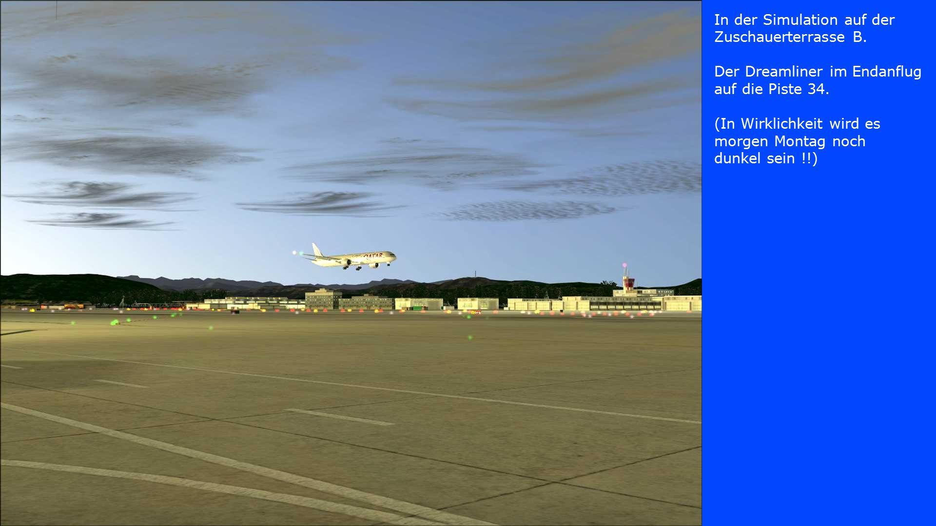 In der Simulation auf der Zuschauerterrasse B. Der Dreamliner im Endanflug auf die Piste 34. (In Wirklichkeit wird es morgen Montag noch dunkel sein !