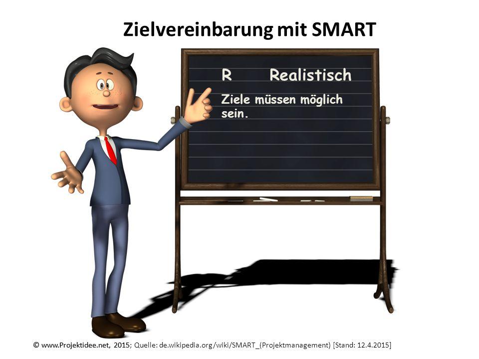 © www.Projektidee.net, 2015 Zielvereinbarung mit SMART © www.Projektidee.net, 2015; Quelle: de.wikipedia.org/wiki/SMART_(Projektmanagement) [Stand: 12.4.2015] TTerminierbar zu jedem Ziel gehört eine klare Terminvorgabe, bis wann das Ziel erreicht sein muss