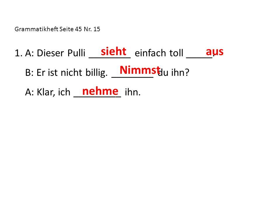 Grammatikheft Seite 45 Nr. 15 1.A: Dieser Pulli ________ einfach toll _____.