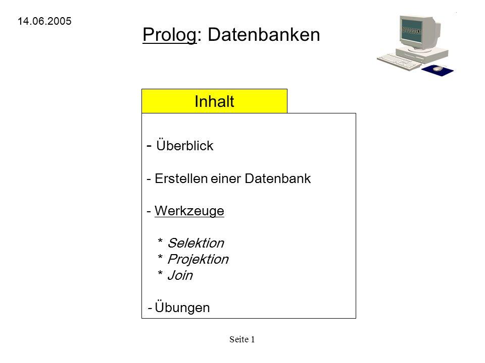 Seite 1 Prolog: Datenbanken 14.06.2005 Inhalt - Überblick - Erstellen einer Datenbank - Werkzeuge * Selektion * Projektion * Join - Übungen