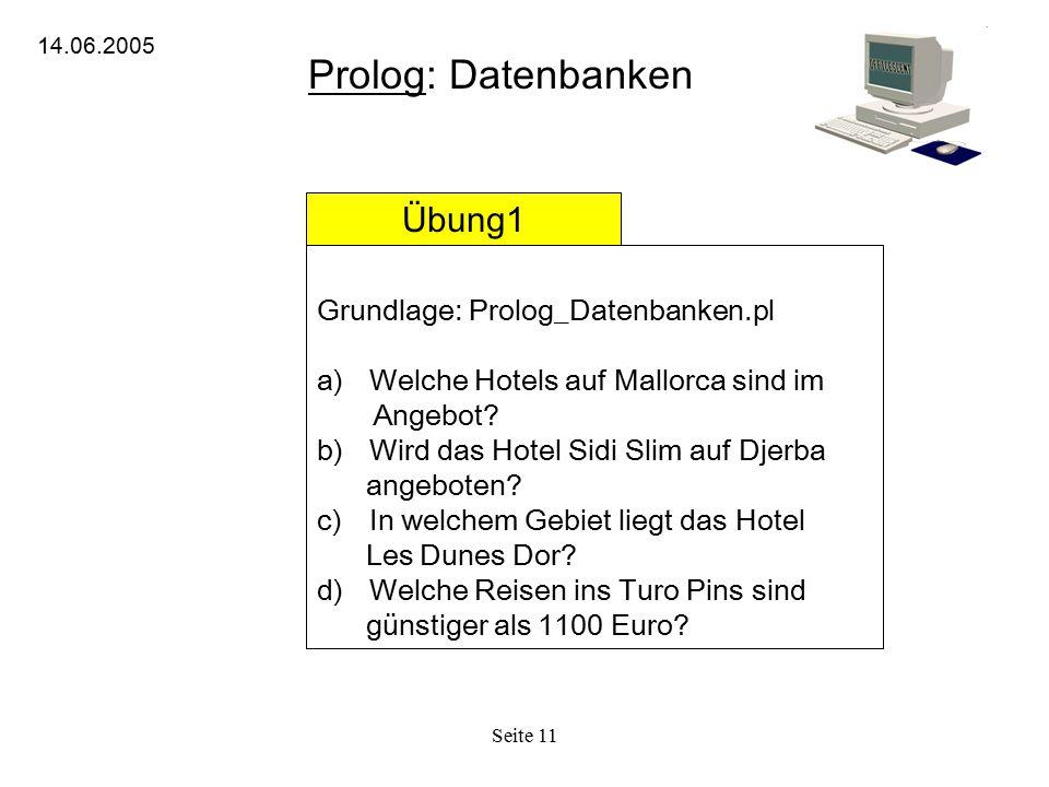 Seite 11 Prolog: Datenbanken 14.06.2005 Übung1 Grundlage: Prolog_Datenbanken.pl a)Welche Hotels auf Mallorca sind im Angebot? b)Wird das Hotel Sidi Sl