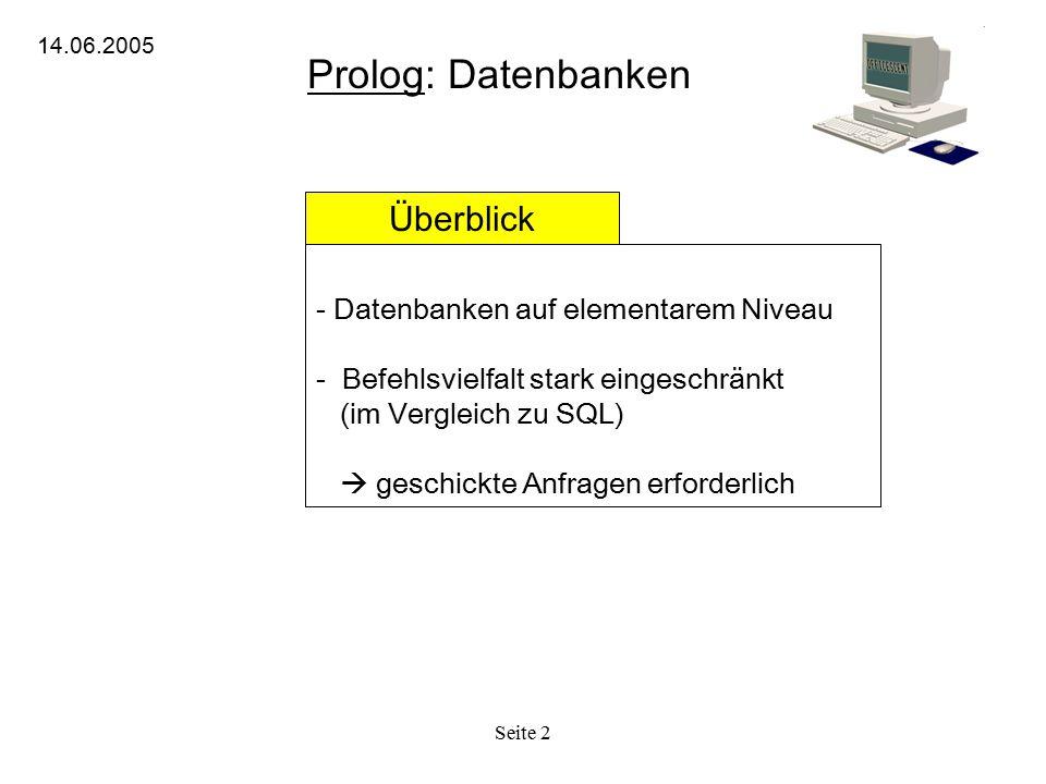 Seite 2 Prolog: Datenbanken 14.06.2005 Überblick - Datenbanken auf elementarem Niveau - Befehlsvielfalt stark eingeschränkt (im Vergleich zu SQL)  geschickte Anfragen erforderlich