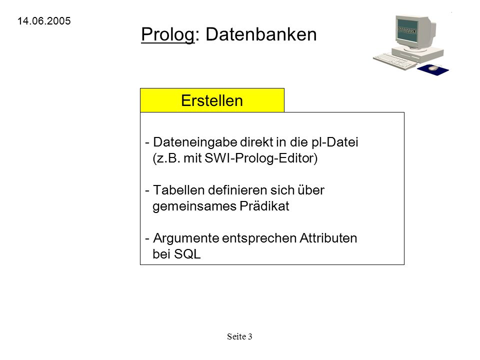 Seite 3 Prolog: Datenbanken 14.06.2005 Erstellen - Dateneingabe direkt in die pl-Datei (z.B. mit SWI-Prolog-Editor) - Tabellen definieren sich über ge