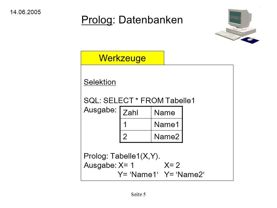 Seite 5 Prolog: Datenbanken 14.06.2005 Werkzeuge Selektion SQL: SELECT * FROM Tabelle1 Ausgabe: Prolog: Tabelle1(X,Y). Ausgabe: X= 1 X= 2 Y= 'Name1' Y