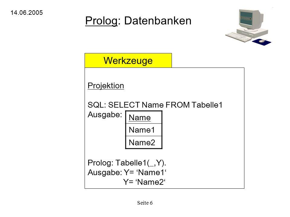 Seite 6 Prolog: Datenbanken 14.06.2005 Werkzeuge Projektion SQL: SELECT Name FROM Tabelle1 Ausgabe: Prolog: Tabelle1(_,Y). Ausgabe: Y= 'Name1' Y= 'Nam