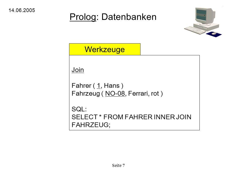 Seite 7 Prolog: Datenbanken 14.06.2005 Werkzeuge Join Fahrer ( 1, Hans ) Fahrzeug ( NO-08, Ferrari, rot ) SQL: SELECT * FROM FAHRER INNER JOIN FAHRZEU