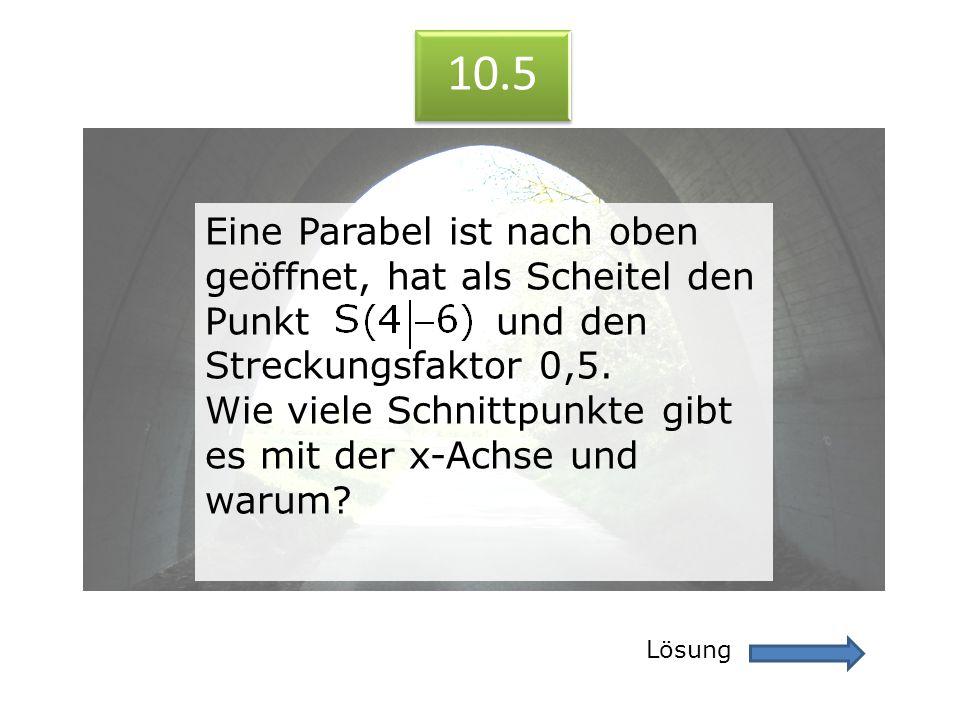 10.5 Lösung 10.5 Eine Parabel ist nach oben geöffnet, hat als Scheitel den Punkt und den Streckungsfaktor 0,5. Wie viele Schnittpunkte gibt es mit der