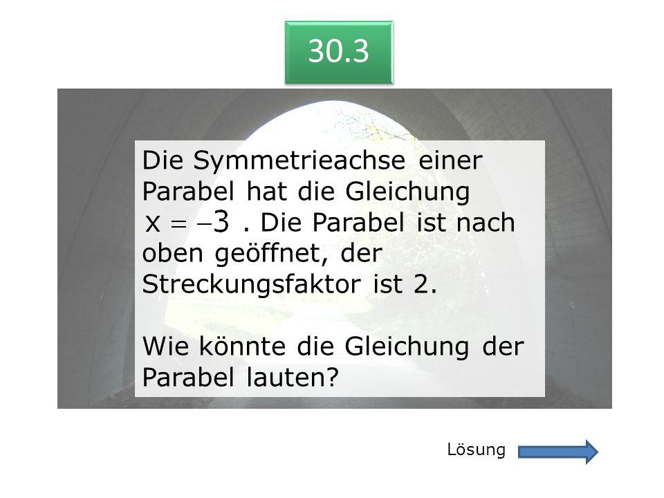 30.3 Lösung 30.3 Die Symmetrieachse einer Parabel hat die Gleichung. Die Parabel ist nach oben geöffnet, der Streckungsfaktor ist 2. Wie könnte die Gl