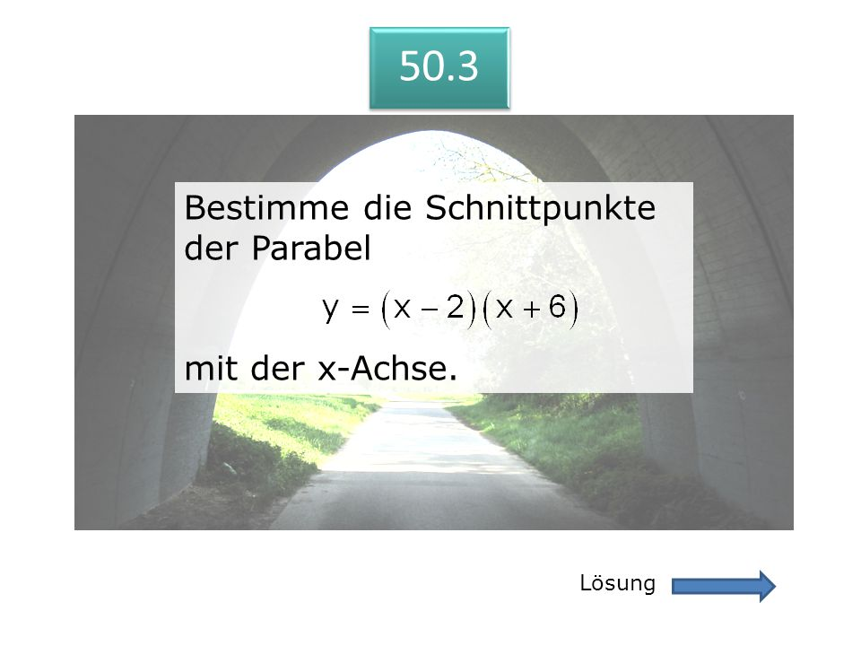 50.3 Lösung 50.3 Bestimme die Schnittpunkte der Parabel mit der x-Achse. Bestimme die Schnittpunkte der Parabel mit der x-Achse.
