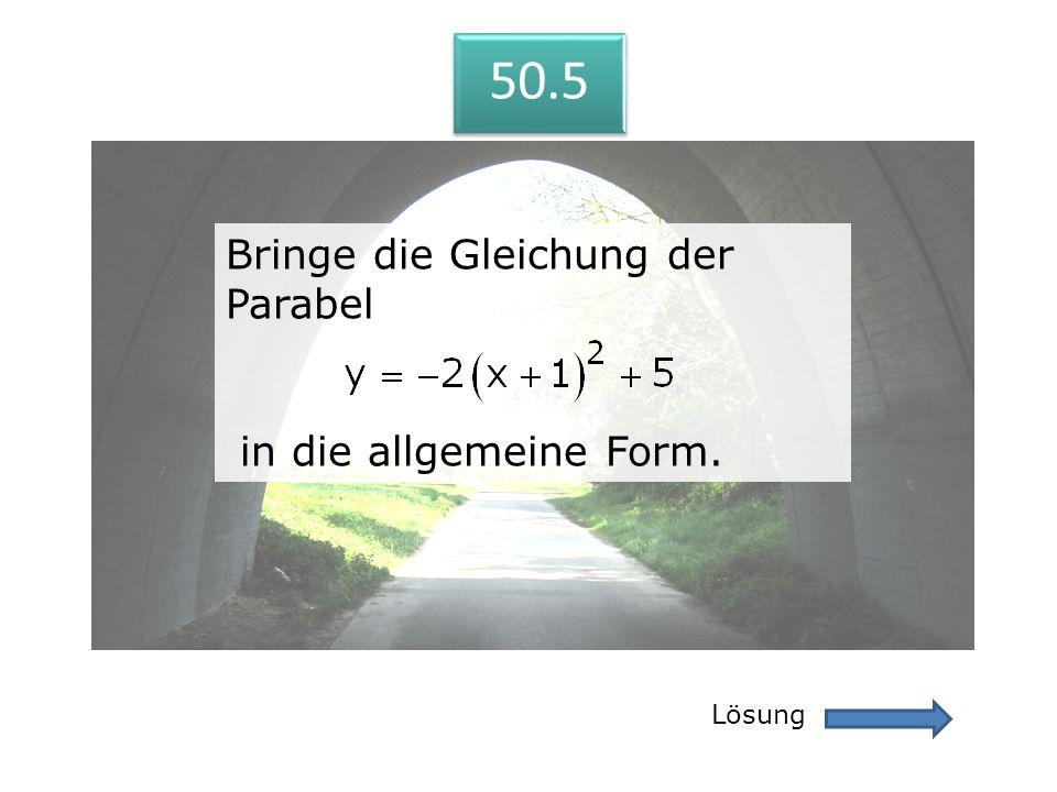 50.5 Lösung 50.5 Bringe die Gleichung der Parabel in die allgemeine Form. Bringe die Gleichung der Parabel in die allgemeine Form.
